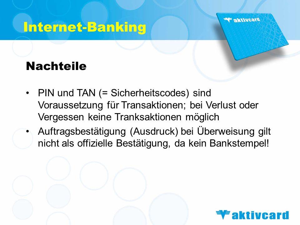 Internet-Banking Nachteile PIN und TAN (= Sicherheitscodes) sind Voraussetzung für Transaktionen; bei Verlust oder Vergessen keine Tranksaktionen mögl
