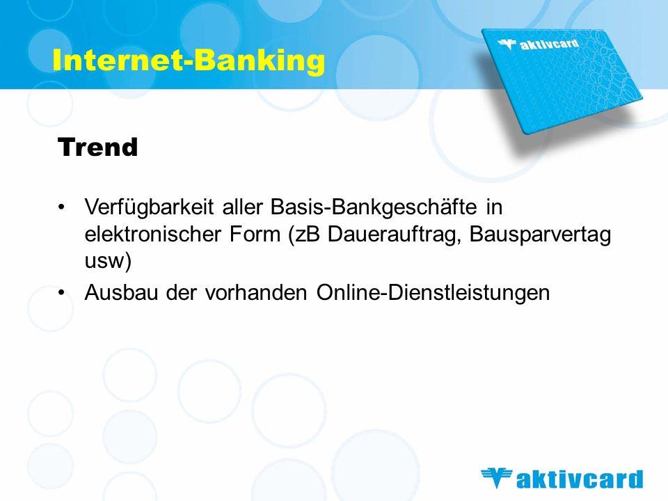 Internet-Banking Trend Verfügbarkeit aller Basis-Bankgeschäfte in elektronischer Form (zB Dauerauftrag, Bausparvertag usw) Ausbau der vorhanden Online