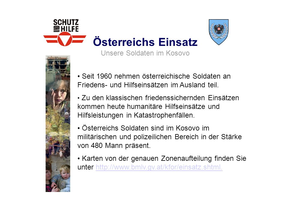 Österreichs Einsatz Unsere Soldaten im Kosovo Seit 1960 nehmen österreichische Soldaten an Friedens- und Hilfseinsätzen im Ausland teil. Zu den klassi