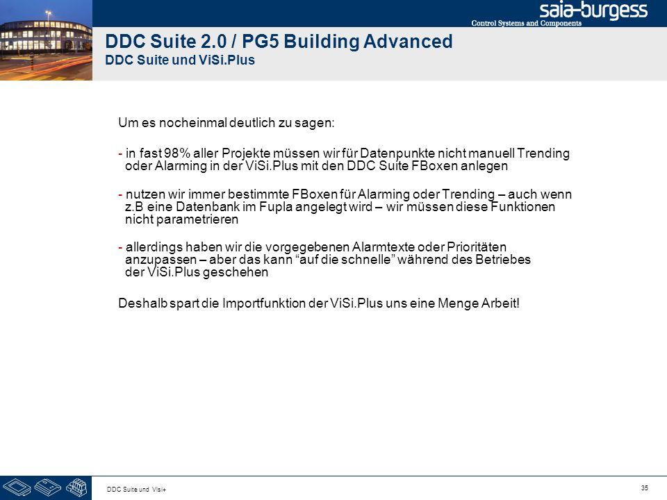 35 DDC Suite und Visi+ DDC Suite 2.0 / PG5 Building Advanced DDC Suite und ViSi.Plus Um es nocheinmal deutlich zu sagen: - in fast 98% aller Projekte müssen wir für Datenpunkte nicht manuell Trending oder Alarming in der ViSi.Plus mit den DDC Suite FBoxen anlegen - nutzen wir immer bestimmte FBoxen für Alarming oder Trending – auch wenn z.B eine Datenbank im Fupla angelegt wird – wir müssen diese Funktionen nicht parametrieren - allerdings haben wir die vorgegebenen Alarmtexte oder Prioritäten anzupassen – aber das kann auf die schnelle während des Betriebes der ViSi.Plus geschehen Deshalb spart die Importfunktion der ViSi.Plus uns eine Menge Arbeit!