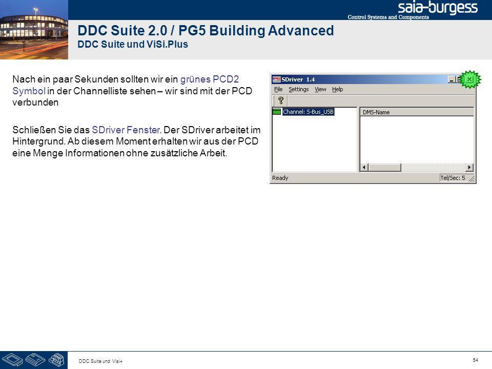 54 DDC Suite und Visi+ DDC Suite 2.0 / PG5 Building Advanced DDC Suite und ViSi.Plus Nach ein paar Sekunden sollten wir ein grünes PCD2 Symbol in der Channelliste sehen – wir sind mit der PCD verbunden Schließen Sie das SDriver Fenster.