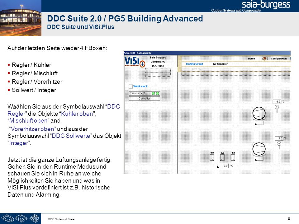 88 DDC Suite und Visi+ DDC Suite 2.0 / PG5 Building Advanced DDC Suite und ViSi.Plus Auf der letzten Seite wieder 4 FBoxen: Regler / Kühler Regler / Mischluft Regler / Vorerhitzer Sollwert / Integer Waählen Sie aus der Symbolauswahl DDC Regler die Objekte Kühler oben,Mischluft oben and Vorerhitzer oben und aus der Symbolauswahl DDC Sollwerte das ObjektInteger.