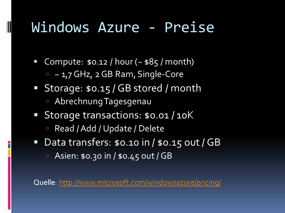 Windows Azure - Preise Compute: $0.12 / hour (~ $85 / month) ~ 1,7 GHz, 2 GB Ram, Single-Core Storage: $0.15 / GB stored / month Abrechnung Tagesgenau