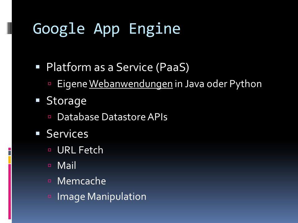 Google App Engine Platform as a Service (PaaS) Eigene Webanwendungen in Java oder Python Storage Database Datastore APIs Services URL Fetch Mail Memca