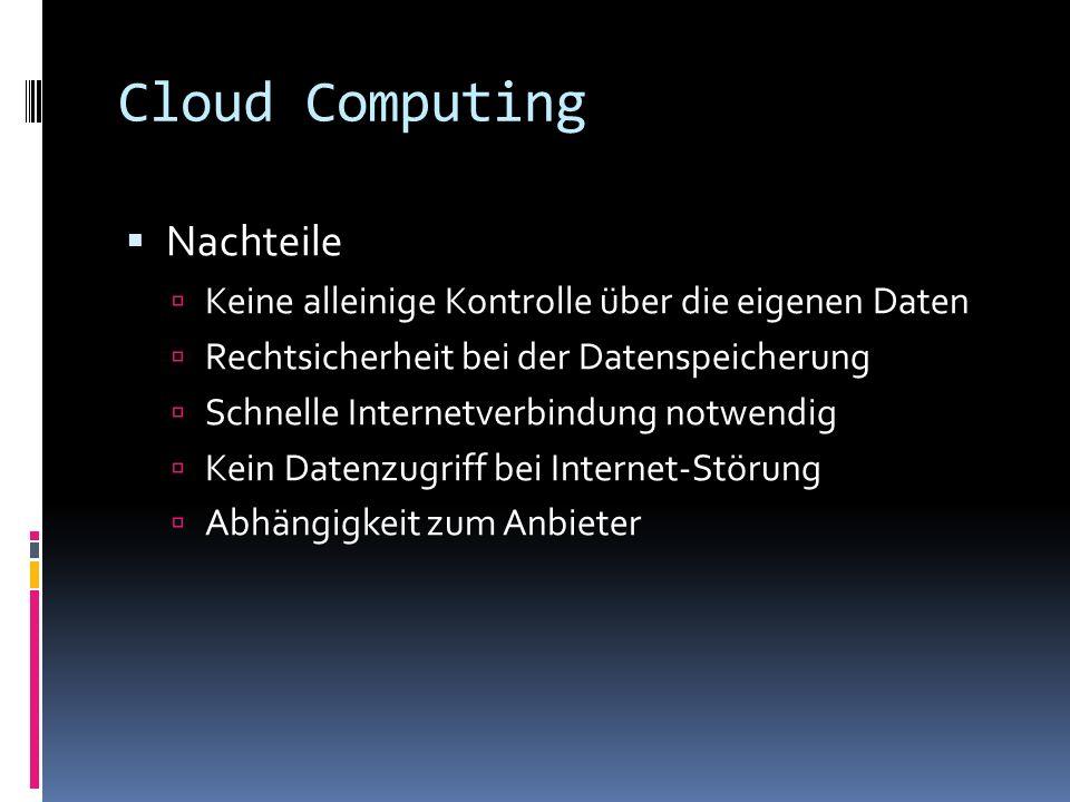 Cloud Computing Nachteile Keine alleinige Kontrolle über die eigenen Daten Rechtsicherheit bei der Datenspeicherung Schnelle Internetverbindung notwen