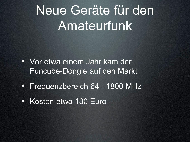 Neue Geräte für den Amateurfunk Vor etwa einem Jahr kam der Funcube-Dongle auf den Markt Frequenzbereich 64 - 1800 MHz Kosten etwa 130 Euro