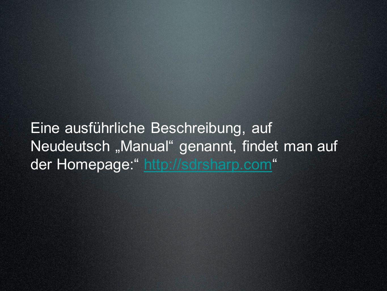 Eine ausführliche Beschreibung, auf Neudeutsch Manual genannt, findet man auf der Homepage: http://sdrsharp.comhttp://sdrsharp.com