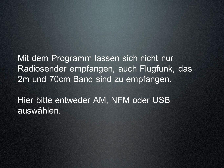 Mit dem Programm lassen sich nicht nur Radiosender empfangen, auch Flugfunk, das 2m und 70cm Band sind zu empfangen. Hier bitte entweder AM, NFM oder