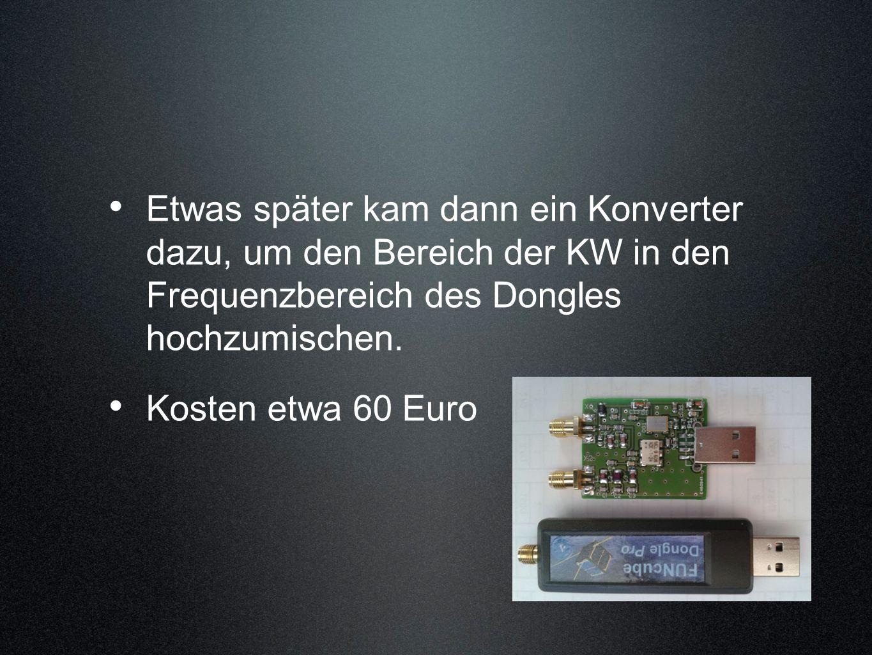 Etwas später kam dann ein Konverter dazu, um den Bereich der KW in den Frequenzbereich des Dongles hochzumischen. Kosten etwa 60 Euro