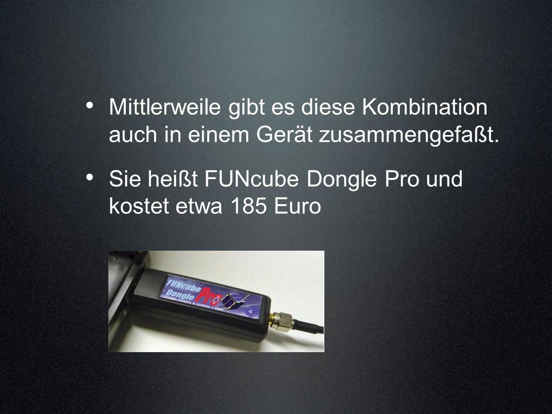 Mittlerweile gibt es diese Kombination auch in einem Gerät zusammengefaßt. Sie heißt FUNcube Dongle Pro und kostet etwa 185 Euro