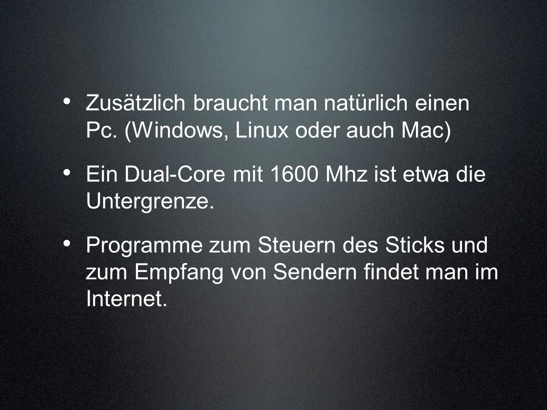 Zusätzlich braucht man natürlich einen Pc. (Windows, Linux oder auch Mac) Ein Dual-Core mit 1600 Mhz ist etwa die Untergrenze. Programme zum Steuern d