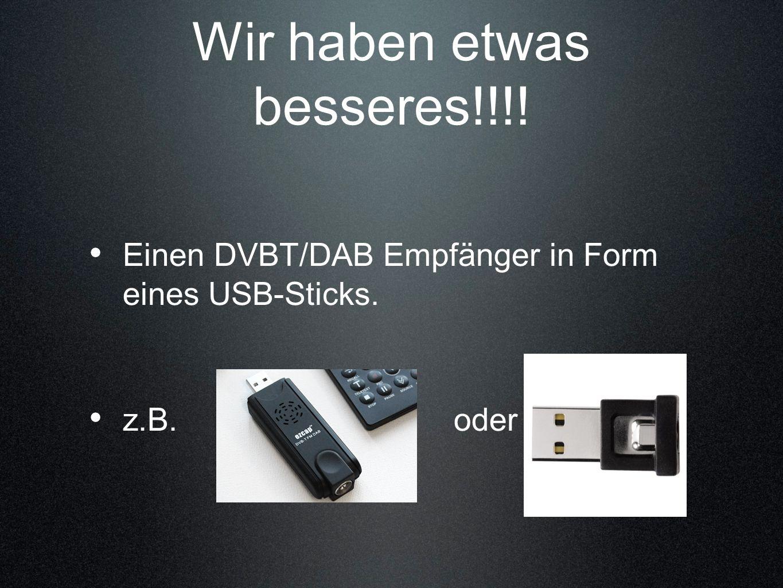 Wir haben etwas besseres!!!! Einen DVBT/DAB Empfänger in Form eines USB-Sticks. z.B. oder