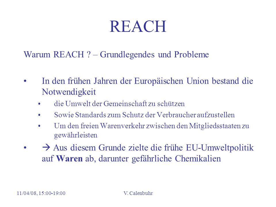 11/04/08, 15:00-19:00V. Calenbuhr REACH Warum REACH ? – Grundlegendes und Probleme In den frühen Jahren der Europäischen Union bestand die Notwendigke