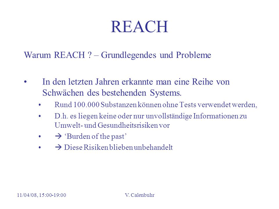 11/04/08, 15:00-19:00V. Calenbuhr REACH Warum REACH ? – Grundlegendes und Probleme In den letzten Jahren erkannte man eine Reihe von Schwächen des bes