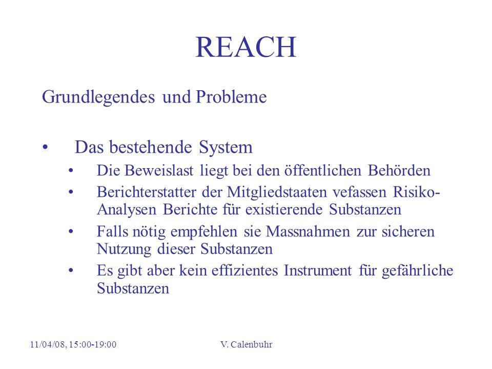 11/04/08, 15:00-19:00V. Calenbuhr REACH Grundlegendes und Probleme Das bestehende System Die Beweislast liegt bei den öffentlichen Behörden Berichters
