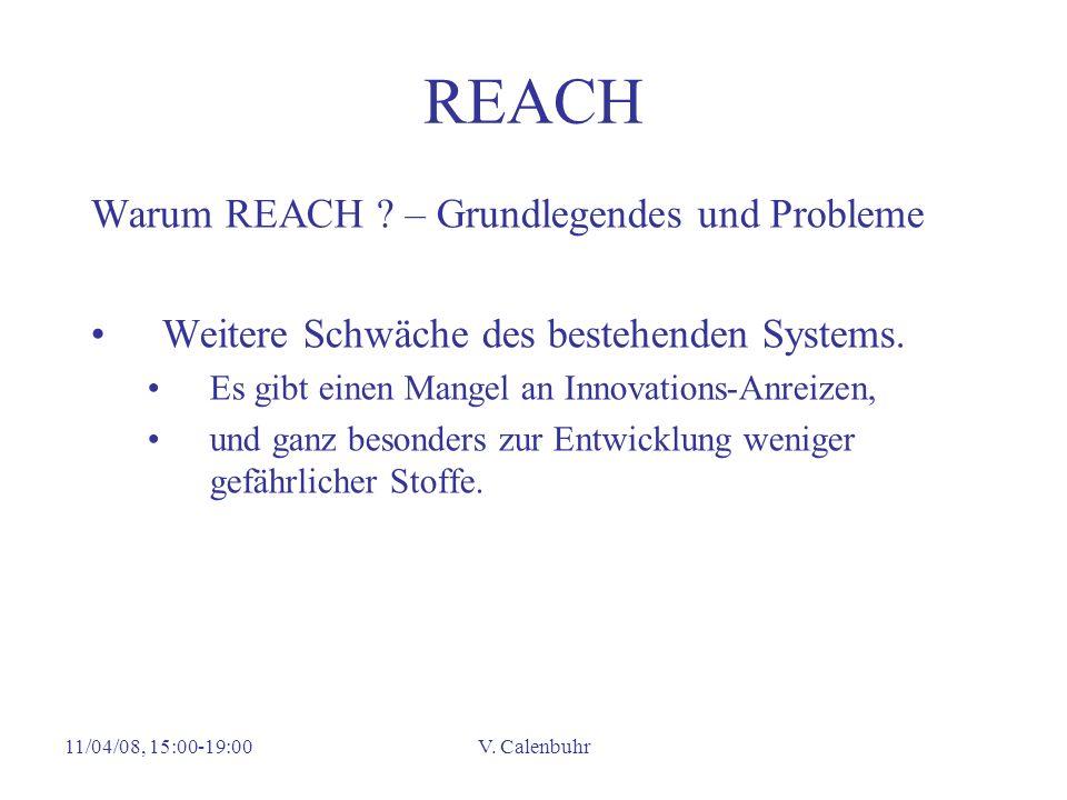 11/04/08, 15:00-19:00V. Calenbuhr REACH Warum REACH ? – Grundlegendes und Probleme Weitere Schwäche des bestehenden Systems. Es gibt einen Mangel an I