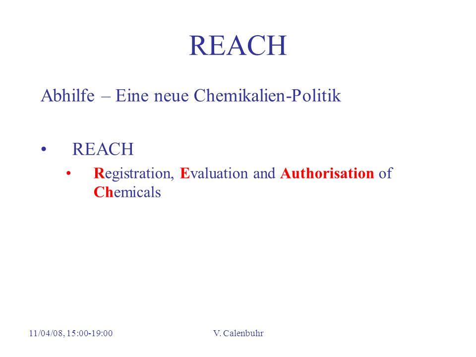 11/04/08, 15:00-19:00V. Calenbuhr REACH Abhilfe – Eine neue Chemikalien-Politik REACH Registration, Evaluation and Authorisation of Chemicals
