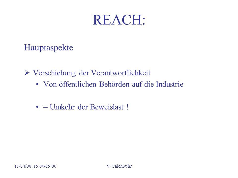 11/04/08, 15:00-19:00V. Calenbuhr REACH: Hauptaspekte Verschiebung der Verantwortlichkeit Von öffentlichen Behörden auf die Industrie = Umkehr der Bew