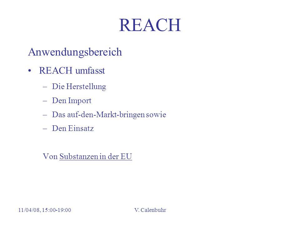 11/04/08, 15:00-19:00V. Calenbuhr REACH Anwendungsbereich REACH umfasst –Die Herstellung –Den Import –Das auf-den-Markt-bringen sowie –Den Einsatz Von