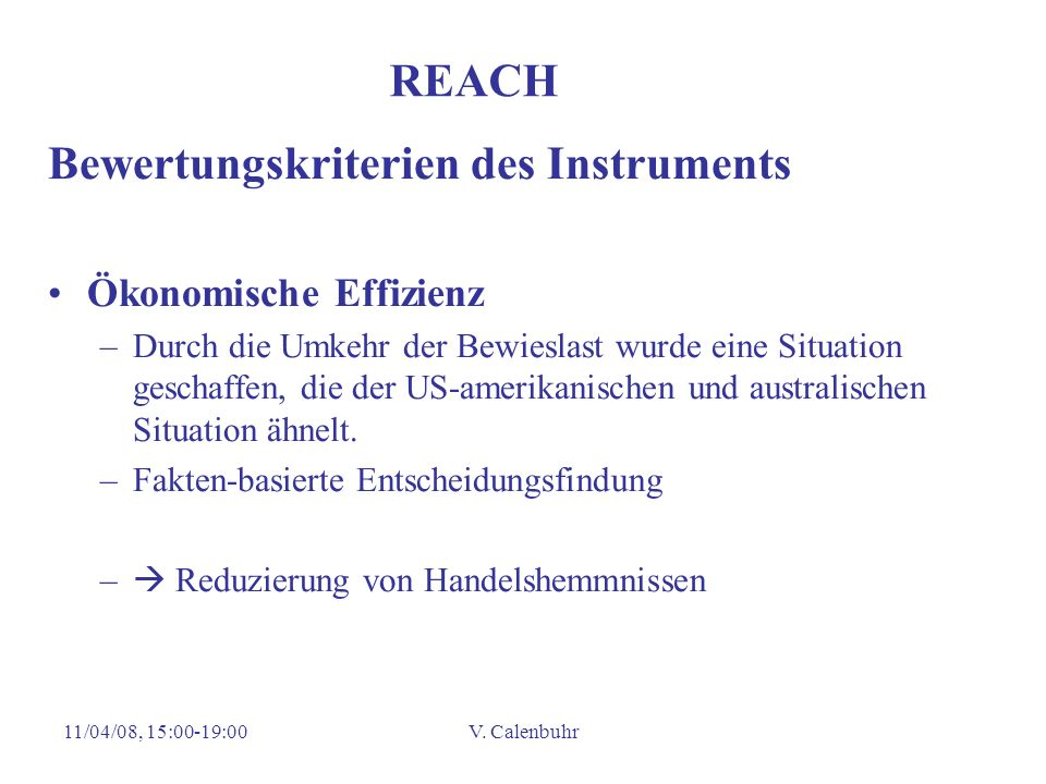 11/04/08, 15:00-19:00V. Calenbuhr REACH Bewertungskriterien des Instruments Ökonomische Effizienz –Durch die Umkehr der Bewieslast wurde eine Situatio