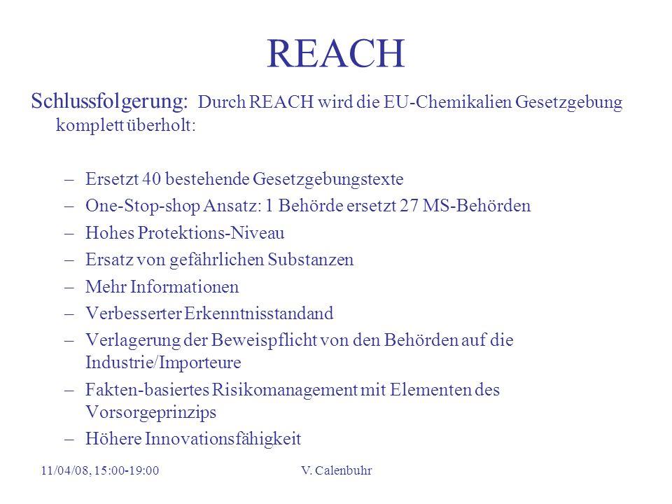 11/04/08, 15:00-19:00V. Calenbuhr REACH Schlussfolgerung: Durch REACH wird die EU-Chemikalien Gesetzgebung komplett überholt: –Ersetzt 40 bestehende G