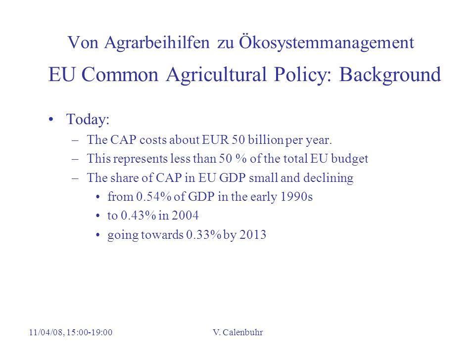 11/04/08, 15:00-19:00V. Calenbuhr Von Agrarbeihilfen zu Ökosystemmanagement EU Common Agricultural Policy: Background Today: –The CAP costs about EUR