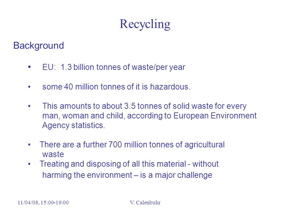 11/04/08, 15:00-19:00V. Calenbuhr Recycling Background EU: 1.3 billion tonnes of waste/per year some 40 million tonnes of it is hazardous. This amount