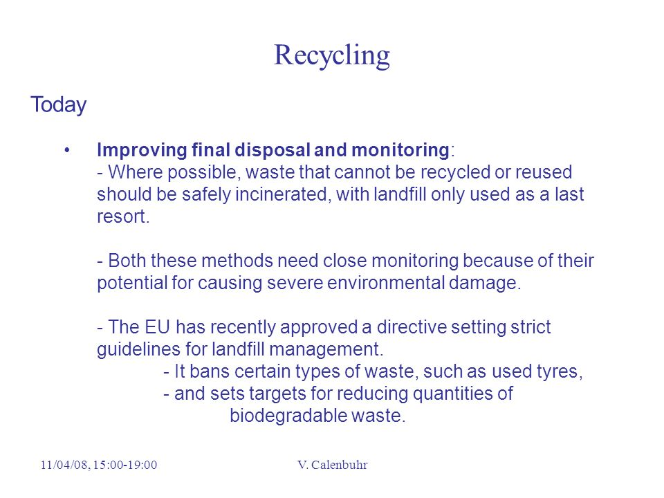 11/04/08, 15:00-19:00V. Calenbuhr Recycling Today Improving final disposal and monitoring: - Where possible, waste that cannot be recycled or reused s