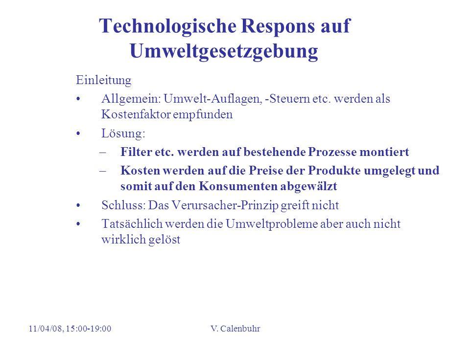 11/04/08, 15:00-19:00V. Calenbuhr Technologische Respons auf Umweltgesetzgebung Einleitung Allgemein: Umwelt-Auflagen, -Steuern etc. werden als Kosten