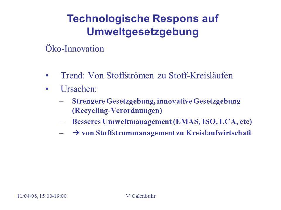 11/04/08, 15:00-19:00V. Calenbuhr Öko-Innovation Trend: Von Stoffströmen zu Stoff-Kreisläufen Ursachen: –Strengere Gesetzgebung, innovative Gesetzgebu