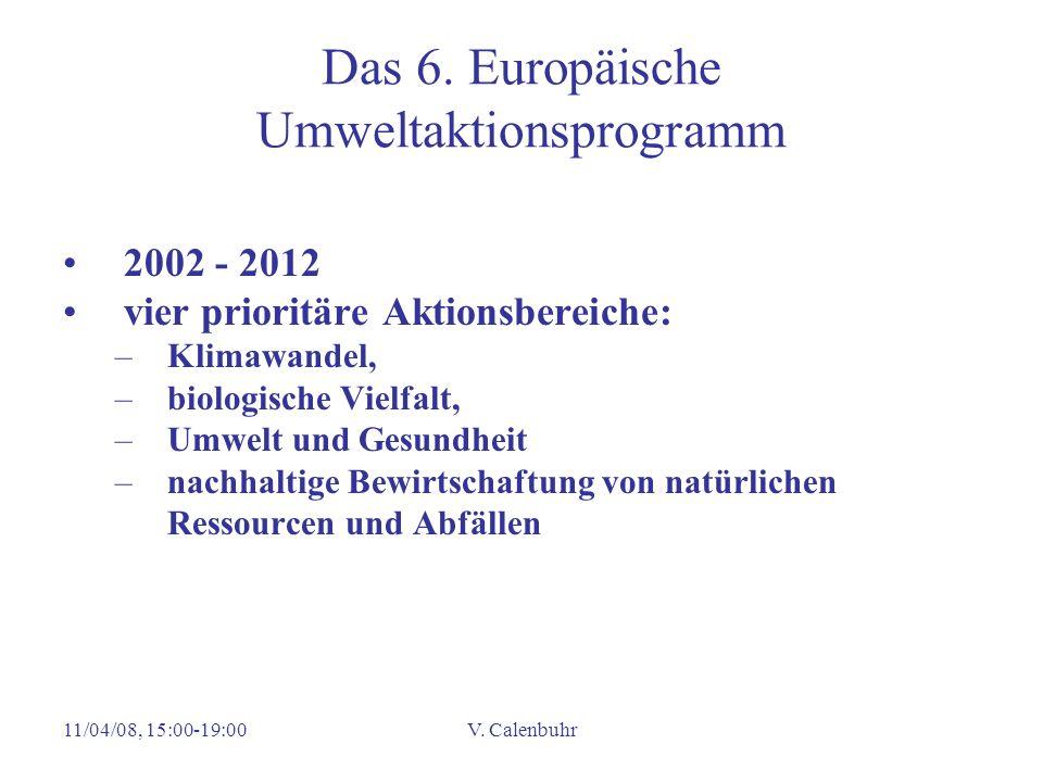 11/04/08, 15:00-19:00V. Calenbuhr Das 6. Europäische Umweltaktionsprogramm 2002 - 2012 vier prioritäre Aktionsbereiche: –Klimawandel, –biologische Vie