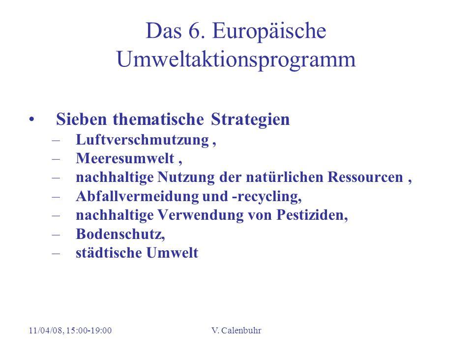 11/04/08, 15:00-19:00V. Calenbuhr Das 6. Europäische Umweltaktionsprogramm Sieben thematische Strategien –Luftverschmutzung, –Meeresumwelt, –nachhalti