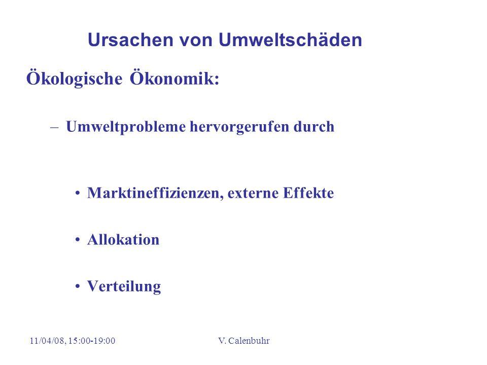 11/04/08, 15:00-19:00V. Calenbuhr Ökologische Ökonomik: –Umweltprobleme hervorgerufen durch Marktineffizienzen, externe Effekte Allokation Verteilung