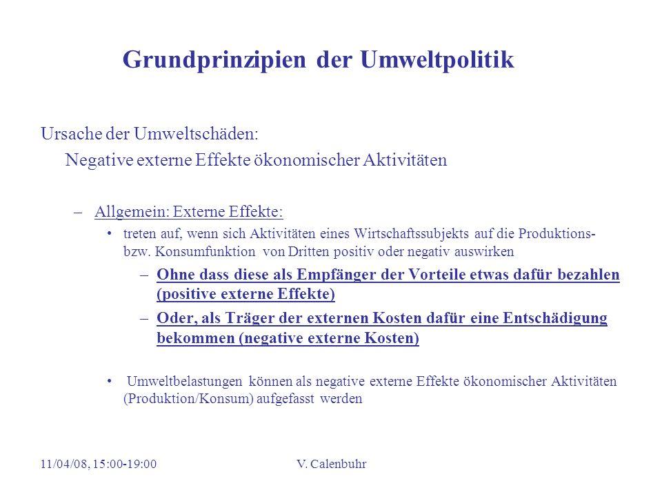 11/04/08, 15:00-19:00V. Calenbuhr Grundprinzipien der Umweltpolitik Ursache der Umweltschäden: Negative externe Effekte ökonomischer Aktivitäten –Allg