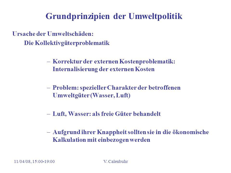 11/04/08, 15:00-19:00V. Calenbuhr Grundprinzipien der Umweltpolitik Ursache der Umweltschäden: Die Kollektivgüterproblematik –Korrektur der externen K