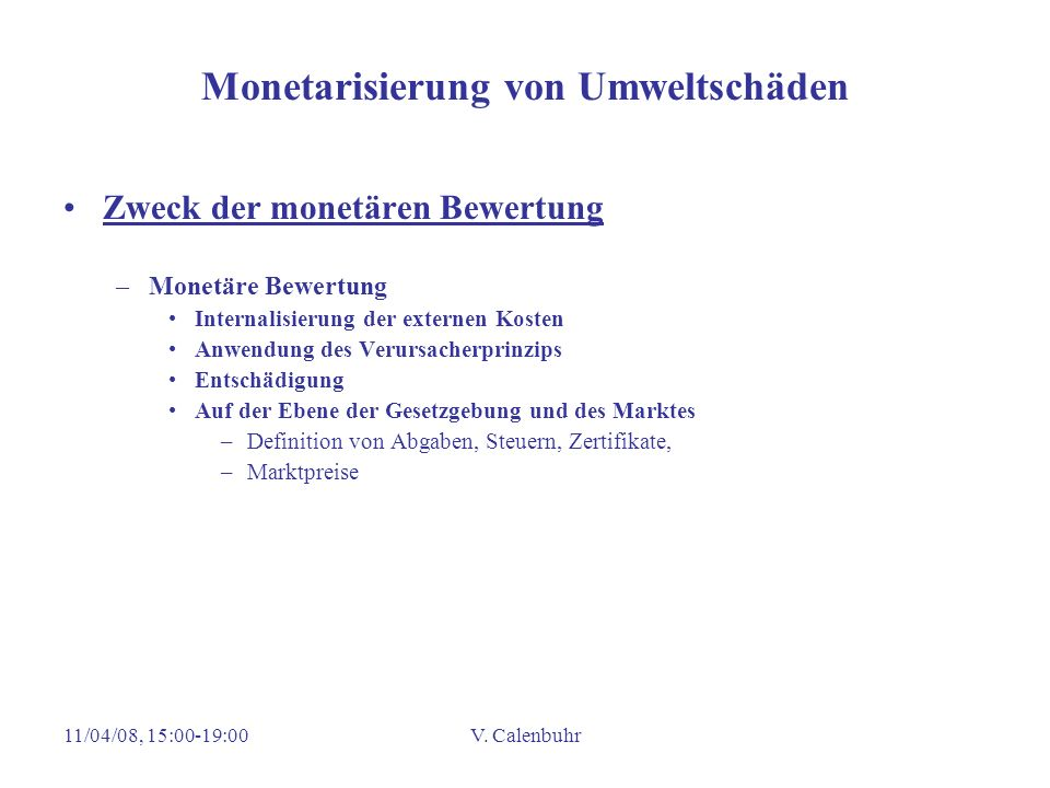 11/04/08, 15:00-19:00V. Calenbuhr Monetarisierung von Umweltschäden Zweck der monetären Bewertung –Monetäre Bewertung Internalisierung der externen Ko