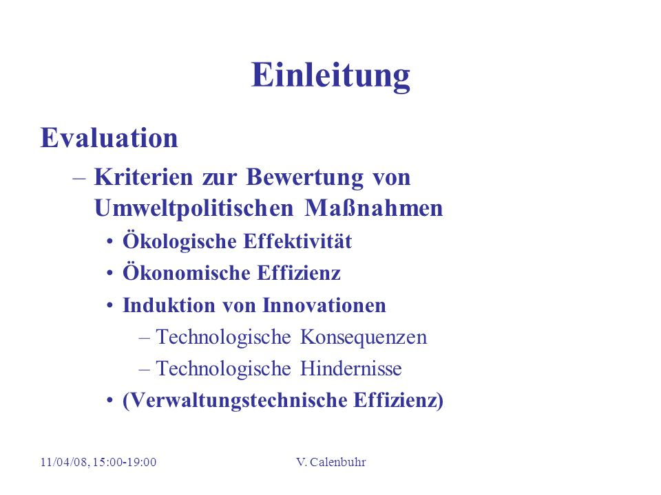 11/04/08, 15:00-19:00V. Calenbuhr Einleitung Evaluation –Kriterien zur Bewertung von Umweltpolitischen Maßnahmen Ökologische Effektivität Ökonomische