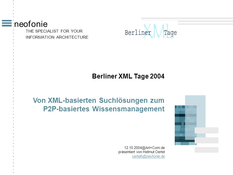 THE SPECIALIST FOR YOUR INFORMATION ARCHITECTURE neofonie Berliner XML Tage 2004 Von XML-basierten Suchlösungen zum P2P-basiertes Wissensmanagement 12.10.2004@Art+Com.de präsentiert von Helmut Oertel oertelh@neofonie.de
