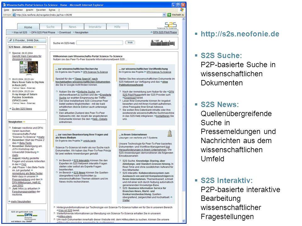 http://s2s.neofonie.de S2S Suche: P2P-basierte Suche in wissenschaftlichen Dokumenten S2S News: Quellenübergreifende Suche in Pressemeldungen und Nachrichten aus dem wissenschaftlichen Umfeld S2S Interaktiv: P2P-basierte interaktive Bearbeitung wissenschaftlicher Fragestellungen