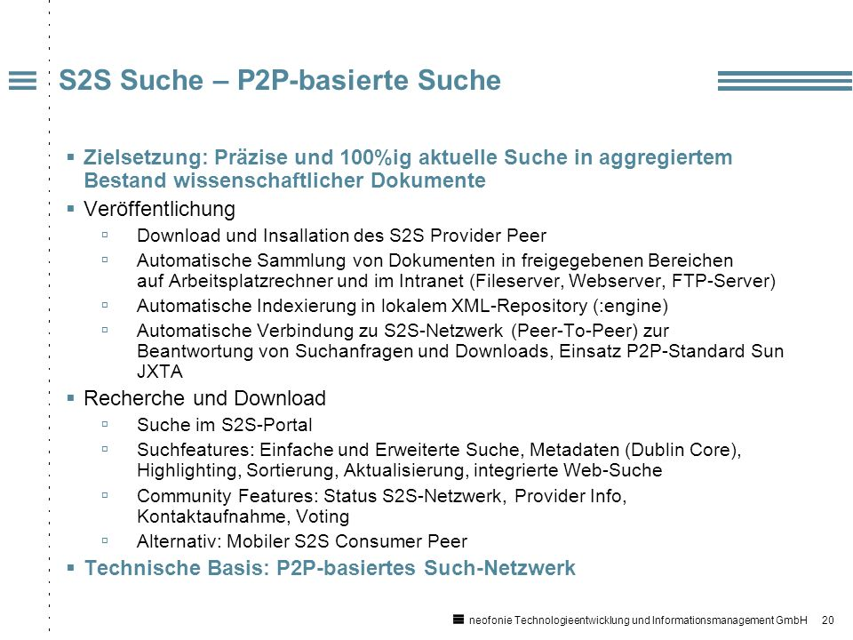 20 neofonie Technologieentwicklung und Informationsmanagement GmbH Zielsetzung: Präzise und 100%ig aktuelle Suche in aggregiertem Bestand wissenschaftlicher Dokumente Veröffentlichung Download und Insallation des S2S Provider Peer Automatische Sammlung von Dokumenten in freigegebenen Bereichen auf Arbeitsplatzrechner und im Intranet (Fileserver, Webserver, FTP-Server) Automatische Indexierung in lokalem XML-Repository (:engine) Automatische Verbindung zu S2S-Netzwerk (Peer-To-Peer) zur Beantwortung von Suchanfragen und Downloads, Einsatz P2P-Standard Sun JXTA Recherche und Download Suche im S2S-Portal Suchfeatures: Einfache und Erweiterte Suche, Metadaten (Dublin Core), Highlighting, Sortierung, Aktualisierung, integrierte Web-Suche Community Features: Status S2S-Netzwerk, Provider Info, Kontaktaufnahme, Voting Alternativ: Mobiler S2S Consumer Peer Technische Basis: P2P-basiertes Such-Netzwerk S2S Suche – P2P-basierte Suche