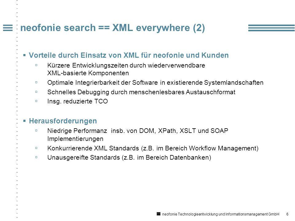 6 neofonie Technologieentwicklung und Informationsmanagement GmbH neofonie search == XML everywhere (2) Vorteile durch Einsatz von XML für neofonie und Kunden Kürzere Entwicklungszeiten durch wiederverwendbare XML-basierte Komponenten Optimale Integrierbarkeit der Software in existierende Systemlandschaften Schnelles Debugging durch menschenlesbares Austauschformat Insg.