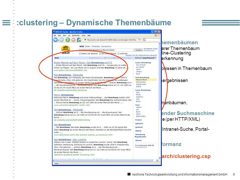 9 neofonie Technologieentwicklung und Informationsmanagement GmbH :clustering – Dynamische Themenbäume Vollautomatische Generierung von Themenbäumen Zu Suchergebnissen passender klickbarer Themenbaum für Drill-Down mittels statistischem Online-Clustering Linguistische Phrasen- und Hierarchieerkennung (z.B.