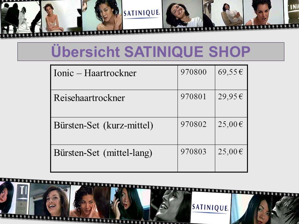 Übersicht SATINIQUE SHOP Ionic – Haartrockner 97080069,55 Reisehaartrockner 97080129,95 Bürsten-Set (kurz-mittel) 97080225,00 Bürsten-Set (mittel-lang