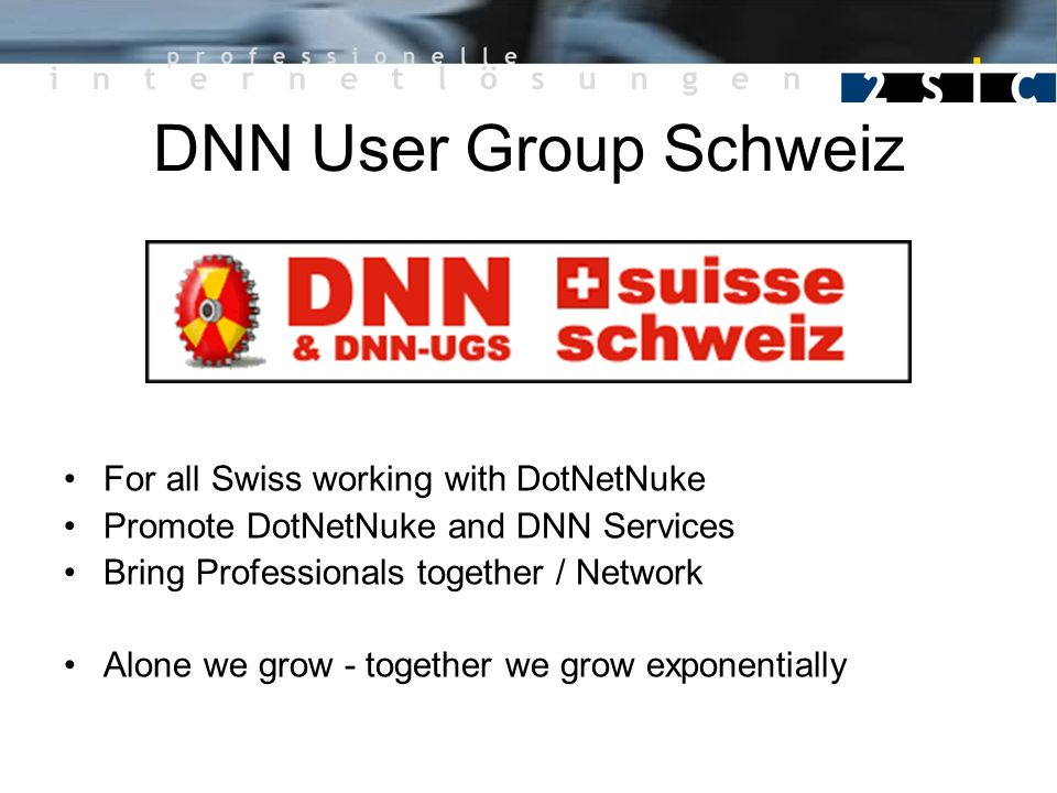 DNN User Group Schweiz For all Swiss working with DotNetNuke Promote DotNetNuke and DNN Services Bring Professionals together / Network Alone we grow - together we grow exponentially