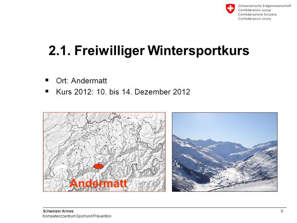 9 Schweizer Armee Kompetenzzentrum Sport und Prävention Ort: Andermatt Kurs 2012: 10. bis 14. Dezember 2012 2.1. Freiwilliger Wintersportkurs Andermat