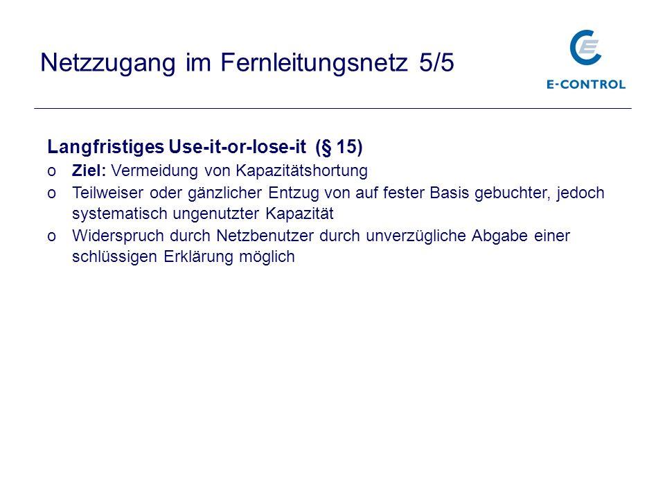 Netzzugang im Fernleitungsnetz 5/5 Langfristiges Use-it-or-lose-it (§ 15) oZiel: Vermeidung von Kapazitätshortung oTeilweiser oder gänzlicher Entzug v