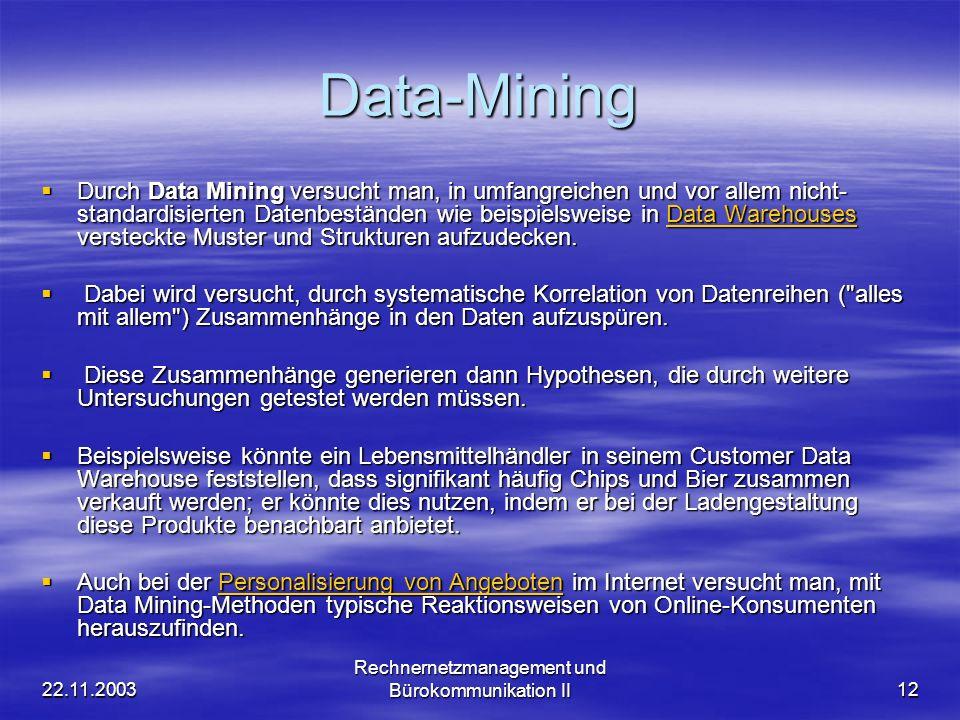22.11.2003 Rechnernetzmanagement und Bürokommunikation II12 Data-Mining Durch Data Mining versucht man, in umfangreichen und vor allem nicht- standard
