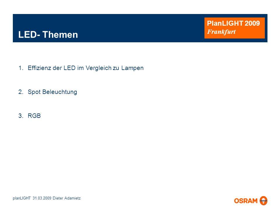 planLIGHT 31.03.2009 Dieter Adamietz PlanLIGHT 2009 Frankfurt 1.Effizienz der LED im Vergleich zu Lampen 2.Spot Beleuchtung 3.RGB LED- Themen