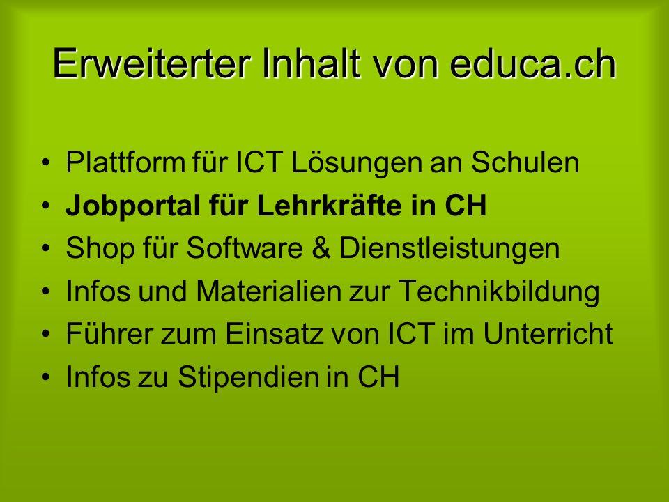 Erweiterter Inhalt von educa.ch Plattform für ICT Lösungen an Schulen Jobportal für Lehrkräfte in CH Shop für Software & Dienstleistungen Infos und Materialien zur Technikbildung Führer zum Einsatz von ICT im Unterricht Infos zu Stipendien in CH