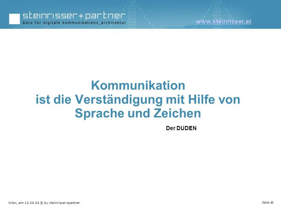 Wien, am 12.04.04 © by steinrisser+partner Seite 1 Kommunikation ist die Verständigung mit Hilfe von Sprache und Zeichen Der DUDEN www.steinrisser.at